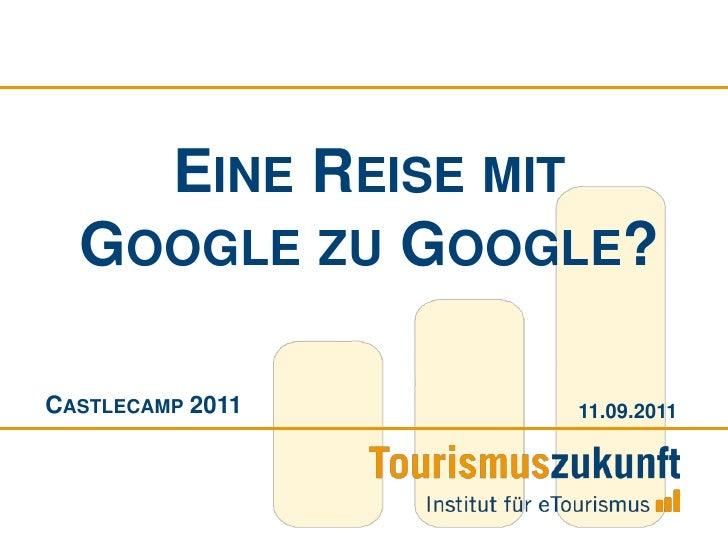 Eine Reise mit Google zu Google?<br />Castlecamp 2011<br />09.09.2011<br />