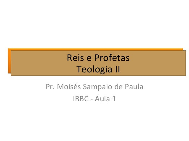Reis e Profetas Teologia II Pr. Moisés Sampaio de Paula IBBC - Aula 1 Reis e Profetas Teologia II