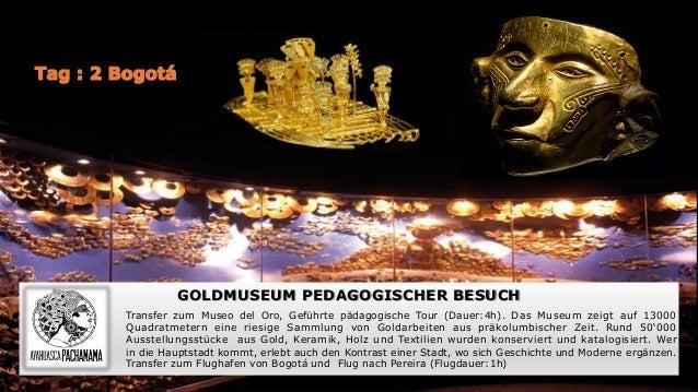 GOLDMUSEUM PEDAGOGISCHER BESUCH Transfer zum Museo del Oro, Geführte pädagogische Tour (Dauer:4h). Das Museum zeigt auf 13...
