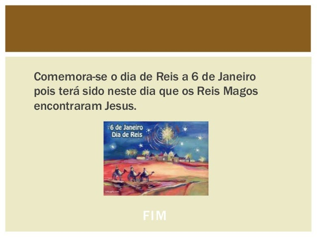 Comemora-se o dia de Reis a 6 de Janeiropois terá sido neste dia que os Reis Magosencontraram Jesus.                    FIM