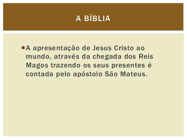 A BÍBLIAA apresentação de Jesus Cristo ao mundo, através da chegada dos Reis Magos trazendo os seus presentes é contada p...