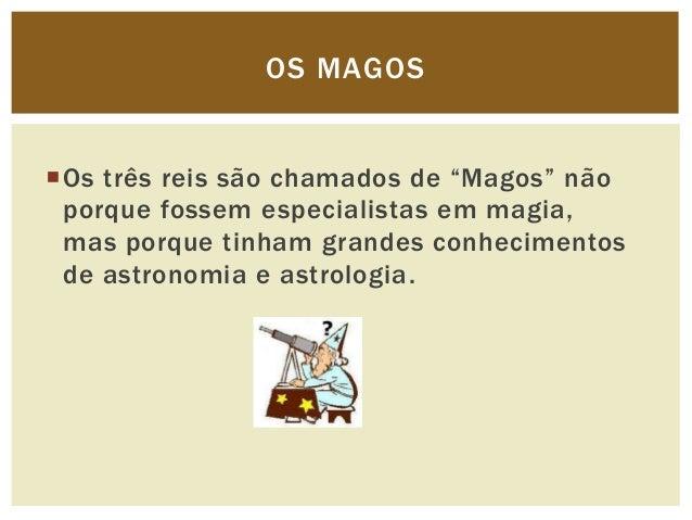 """OS MAGOSOs três reis são chamados de """"Magos"""" não porque fossem especialistas em magia, mas porque tinham grandes conhecim..."""