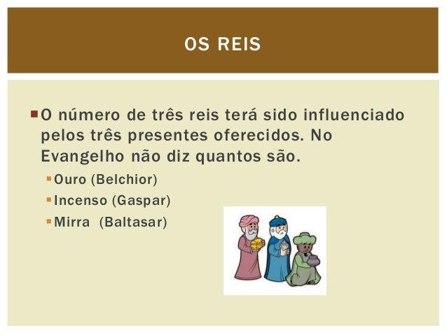 OS REISO número de três reis terá sido influenciado pelos três presentes oferecidos. No Evangelho não diz quantos são.  ...