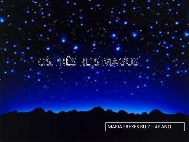 Os Reis MagosMaria Frexes Ruiz     4ºano            MARIA FREXES RUIZ – 4º ANO