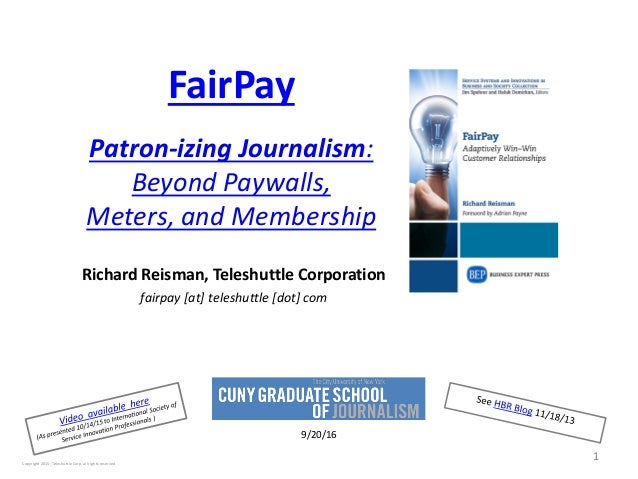FairPay Patron-izing Journalism: Beyond Paywalls, Meters, and Membership Richard Reisman, Teleshuttle Corporation fairpay ...
