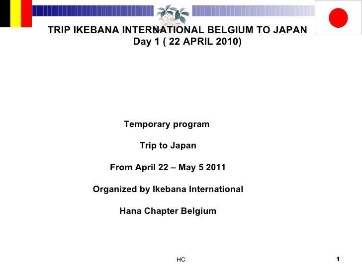 TRIP IKEBANA INTERNATIONAL BELGIUM TO JAPAN Day 1 ( 22 APRIL 2010) Temporary program  Trip to Japan From April 22 – May 5 ...