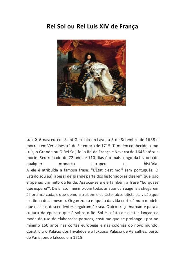 Rei Sol ou Rei Luís XIV de França Luís XIV nasceu em Saint-Germain-en-Lave, a 5 de Setembro de 1638 e morreu em Versalhes ...