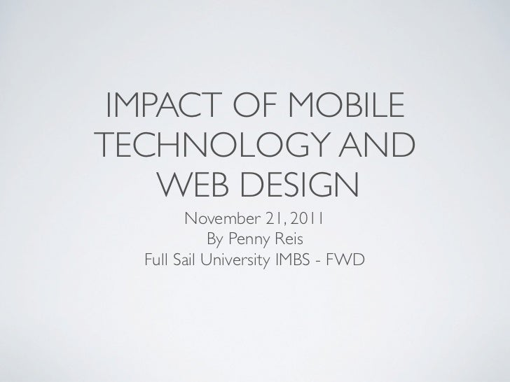 IMPACT OF MOBILETECHNOLOGY AND    WEB DESIGN        November 21, 2011            By Penny Reis  Full Sail University IMBS ...