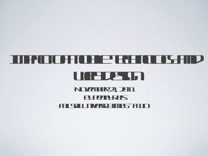 Impact of mobile technology and  web design <ul><li>November 21, 2011 </li></ul><ul><li>By Penny Reis </li></ul><ul><li>Fu...