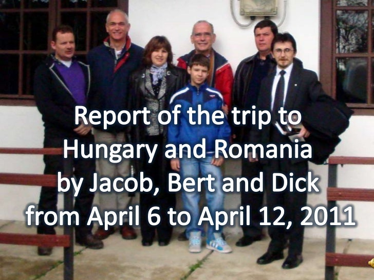 Report of the trip to <br />Hungary and Romania <br />by Jacob, Bert and Dick <br />from April 6 to April 12, 2011<br />