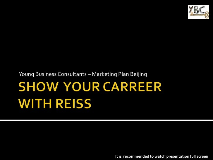 SHOW  YOUR CARREER WITH REISS<br />Young Business Consultants – Marketing Plan Beijing<br />It is  recommended to watch pr...