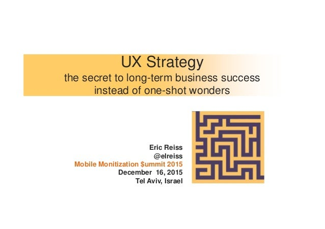 UX Strategy the secret to long-term business success instead of one-shot wonders Eric Reiss @elreiss Mobile Monitization $...