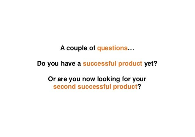 A couple of questions… Do you have a successful product yet? Or are you now looking for your second successful product?