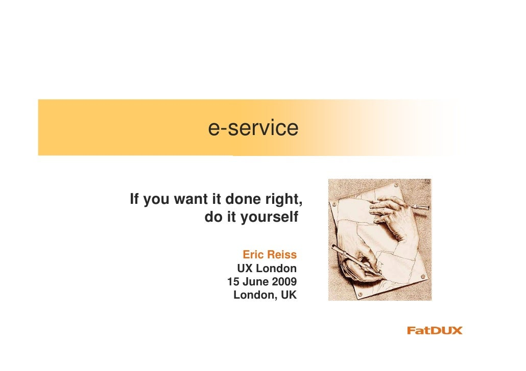 e-service   If you want it done right,           do it yourself                   Eric Reiss                 UX London    ...