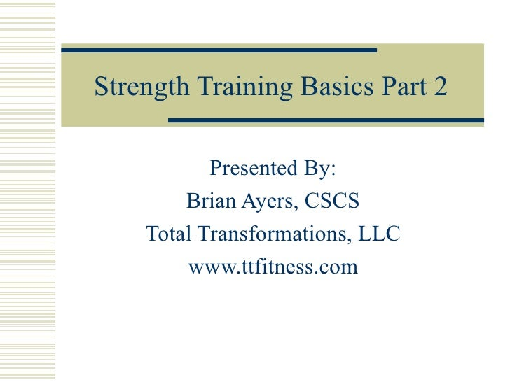 Strength Training Basics Part 2 Presented By: Brian Ayers, CSCS Total Transformations, LLC www.ttfitness.com