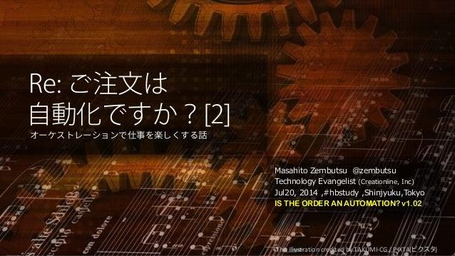 Re: ご注文は 自動化ですか?[2] オーケストレーションで仕事を楽しくする話 Masahito Zembutsu @zembutsu Technology Evangelist (Creationline, Inc) Jul20, 2014...