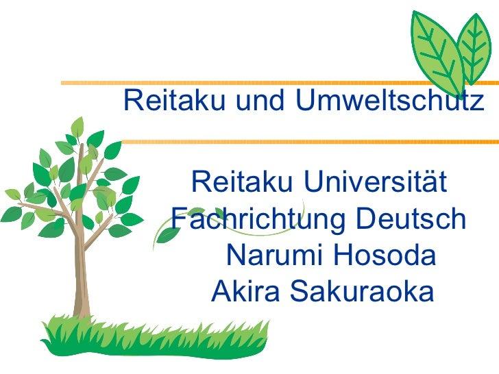 Reitaku und Umweltschutz <ul><li>Reitaku Universität  </li></ul><ul><li>Fachrichtung Deutsch  Narumi Hosoda </li></ul><ul>...