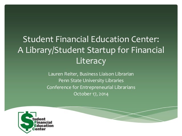 Student Financial Education Center:  A Library/Student Startup for Financial  Literacy  Lauren Reiter, Business Liaison Li...