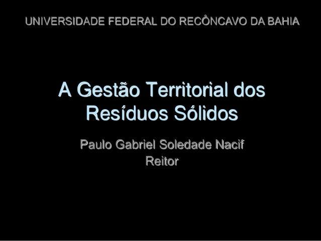 UNIVERSIDADE FEDERAL DO RECÔNCAVO DA BAHIA  A Gestão Territorial dos Resíduos Sólidos Paulo Gabriel Soledade Nacif Reitor