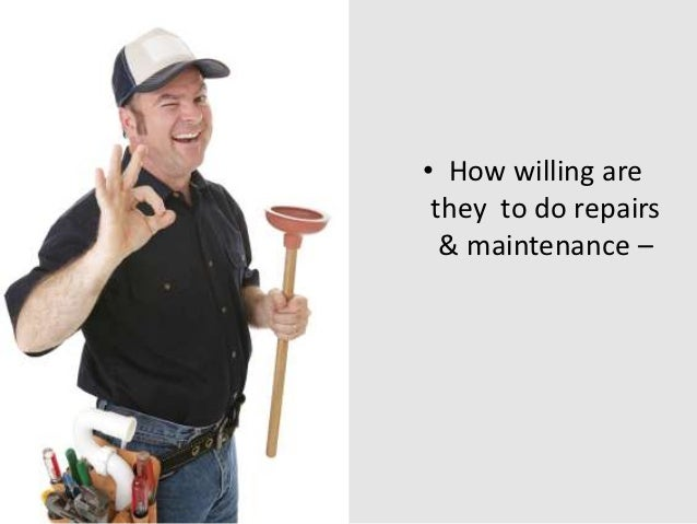 • How willing are they to do repairs  & maintenance –