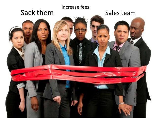 Increase feesSack them                   Sales team