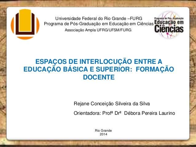 Universidade Federal do Rio Grande –FURG Programa de Pós-Graduação em Educação em Ciências ESPAÇOS DE INTERLOCUÇÃO ENTRE A...
