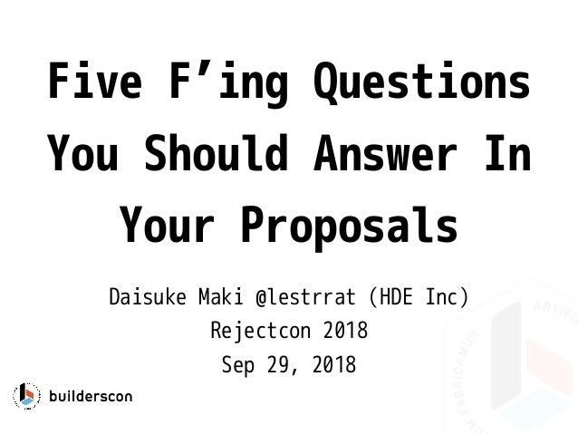 Five F'ing Questions You Should Answer In Your Proposals Daisuke Maki @lestrrat (HDE Inc) Rejectcon 2018 Sep 29, 2018