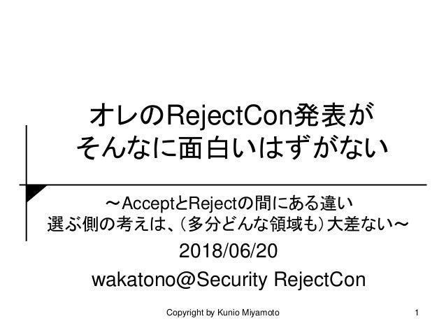 オレのRejectCon発表が そんなに面白いはずがない ~AcceptとRejectの間にある違い 選ぶ側の考えは、(多分どんな領域も)大差ない~ 2018/06/20 wakatono@Security RejectCon 1Copyrig...