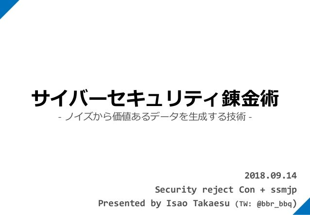 2018.09.14 Security reject Con + ssmjp Presented by Isao Takaesu (TW: @bbr_bbq) サイバーセキュリティ錬金術 - ノイズから価値あるデータを生成する技術 -
