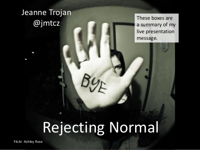 Rejecting Normal Jeanne Trojan @jmtcz Flickr Ashley Rose These boxes are a summary of my live presentation message.