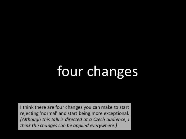 four changes I think there are four changes you can make to start rejecting 'normal' and start being more exceptional. (Al...