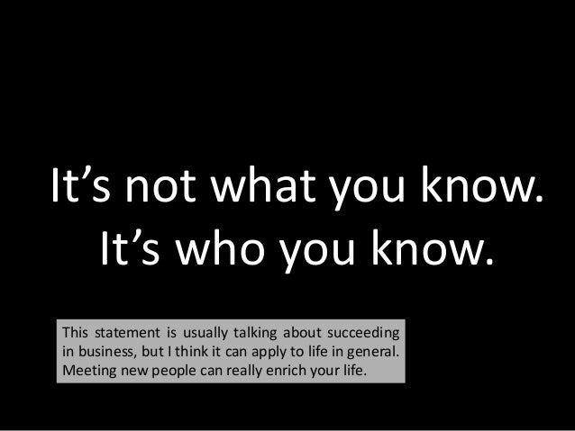 It's not what you know. It's who you know. This statement is usually talking about succeeding in business, but I think it ...