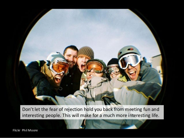 Flickr Phil Moore Don't let the fear of rejection hold you back from meeting fun and interesting people. This will make fo...