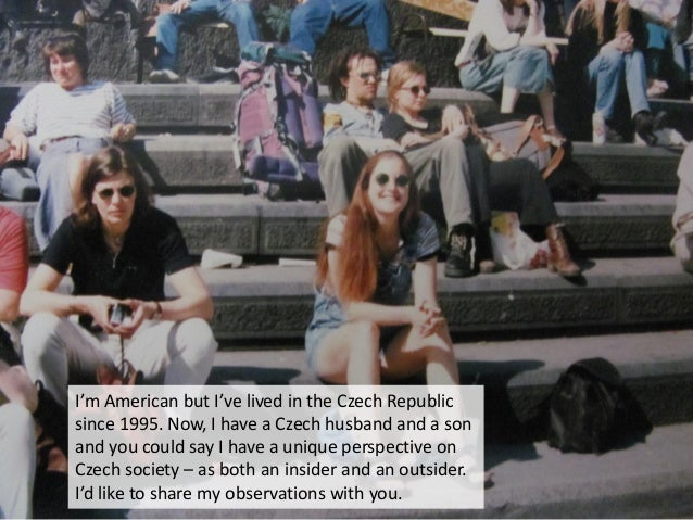 I'm American but I've lived in the Czech Republic since 1995. Now, I have a Czech husband and a son and you could say I ha...