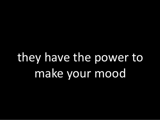they have the power to make your mood