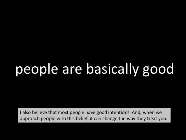 people are basically good I also believe that most people have good intentions. And, when we approach people with this bel...