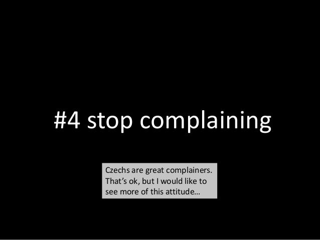 #4 stop complaining Czechs are great complainers. That's ok, but I would like to see more of this attitude…