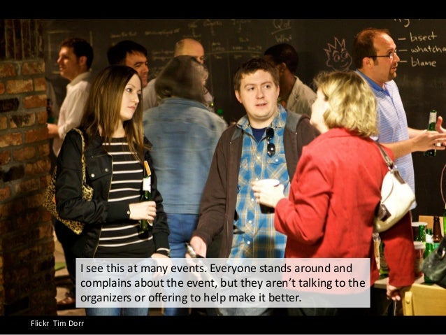 Flickr Tim Dorr I see this at many events. Everyone stands around and complains about the event, but they aren't talking t...