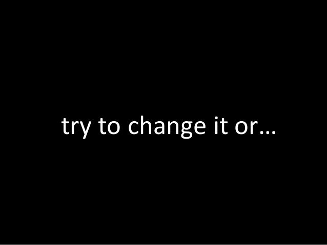 try to change it or…