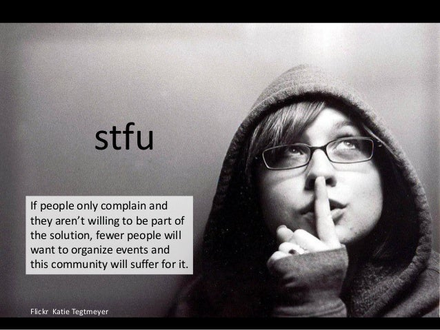 stfu Flickr Katie Tegtmeyer If people only complain and they aren't willing to be part of the solution, fewer people will ...
