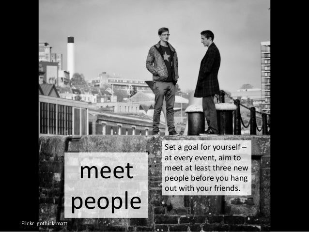 meet people Flickr gothick matt Set a goal for yourself – at every event, aim to meet at least three new people before you...