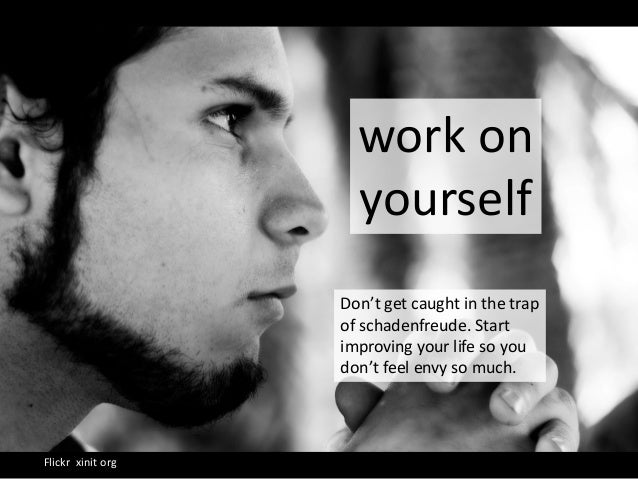 work on yourself Flickr xinit org Don't get caught in the trap of schadenfreude. Start improving your life so you don't fe...
