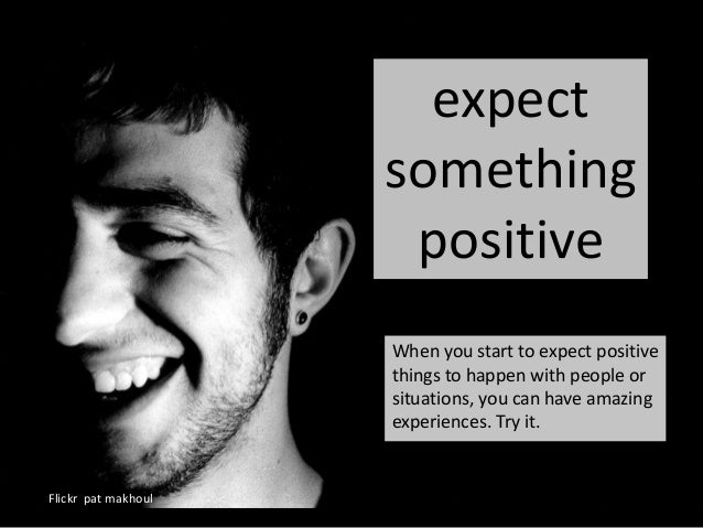 expect something positive Flickr pat makhoul When you start to expect positive things to happen with people or situations,...