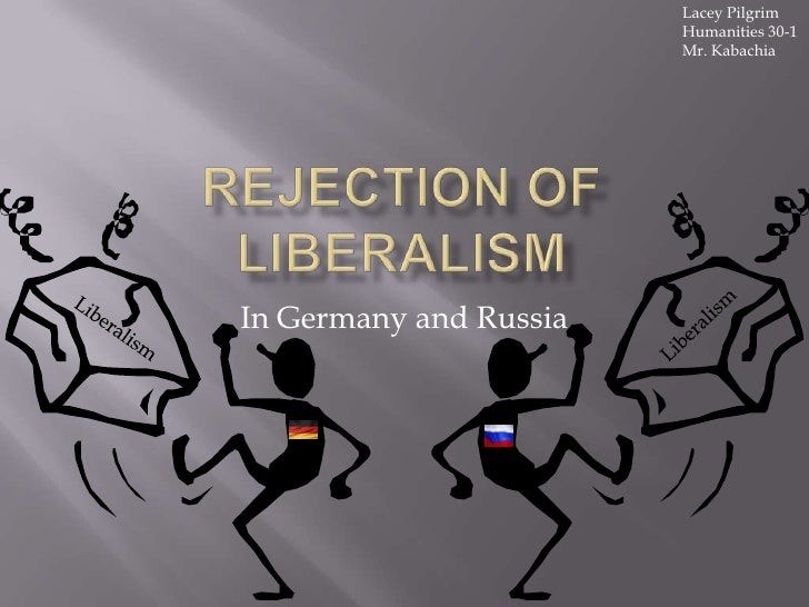 Rejection of Liberalism<br />In Germany and Russia<br />Lacey Pilgrim<br />Humanities 30-1 <br />Mr. Kabachia<br />Liberal...