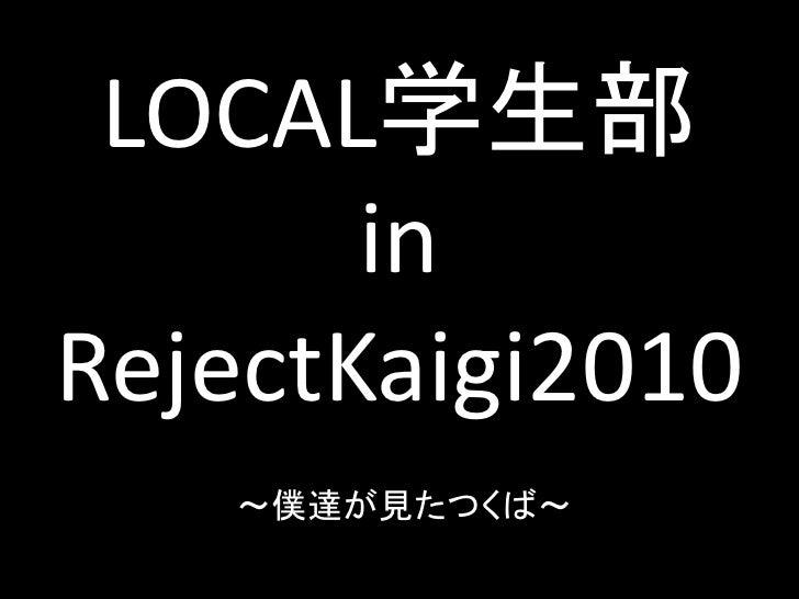 LOCAL学生部        in RejectKaigi2010    ~僕達が見たつくば~