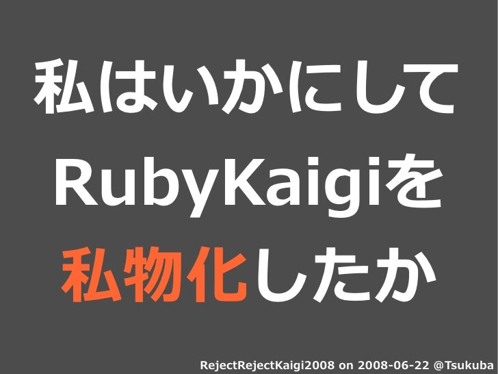 私はいかにして RubyKaigiを 私物化したか    RejectRejectKaigi2008 on 2008-06-22 @Tsukuba