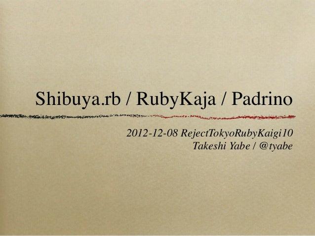 Shibuya.rb / RubyKaja / Padrino          2012-12-08 RejectTokyoRubyKaigi10                       Takeshi Yabe / @tyabe