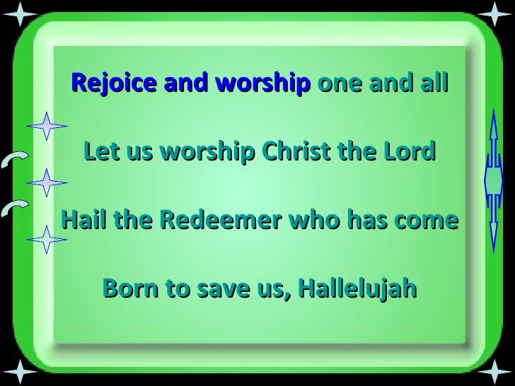 Rejoice and worship  one and all Let us worship Christ the Lord Hail the Redeemer who has come Born to save us,   Hallelujah