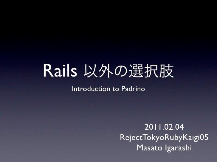 Rails    Introduction to Padrino                         2011.02.04                   RejectTokyoRubyKaigi05              ...