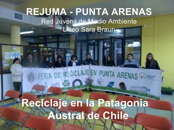 REJUMA - PUNTA ARENAS   Red Juvenil de Medio Ambiente         Liceo Sara BraunReciclaje en la Patagonia     Austral de Chile